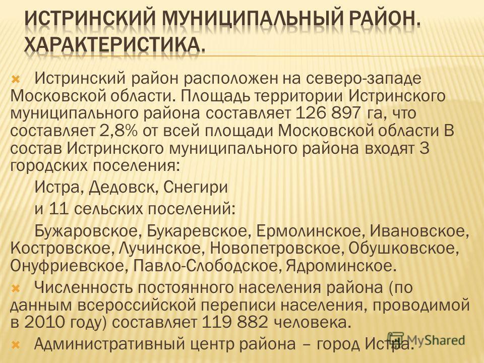 Истринский район расположен на северо-западе Московской области. Площадь территории Истринского муниципального района составляет 126 897 га, что составляет 2,8% от всей площади Московской области В состав Истринского муниципального района входят 3 го