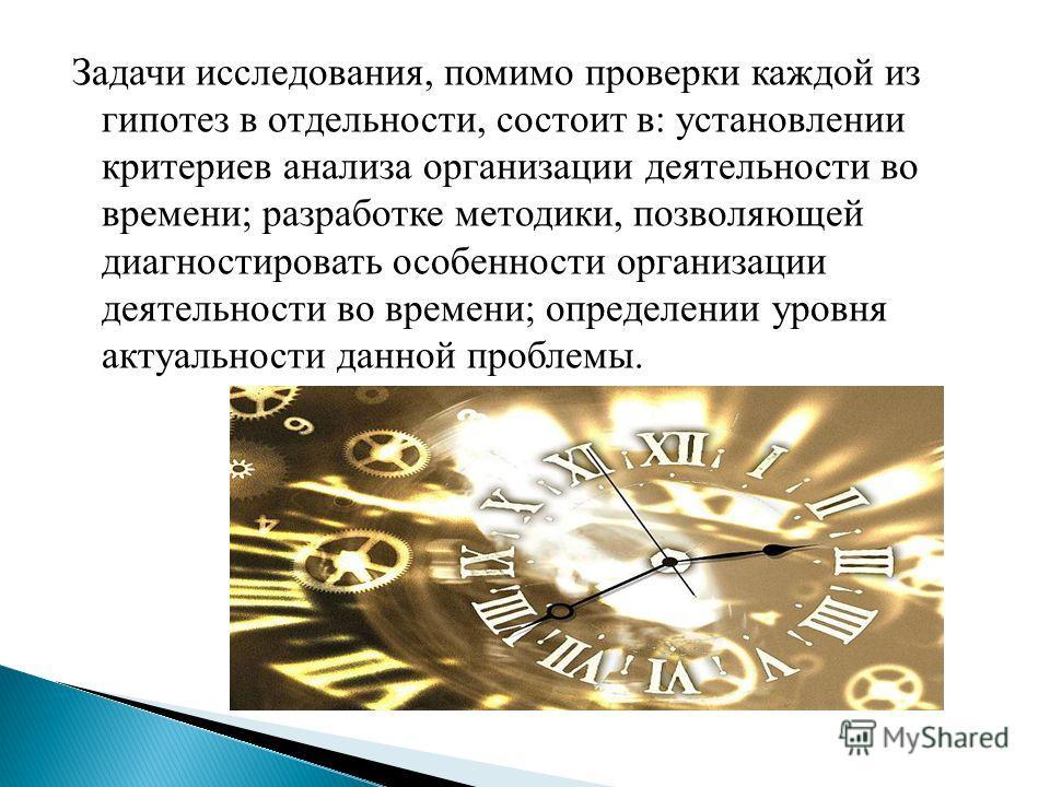Задачи исследования, помимо проверки каждой из гипотез в отдельности, состоит в: установлении критериев анализа организации деятельности во времени; разработке методики, позволяющей диагностировать особенности организации деятельности во времени; опр