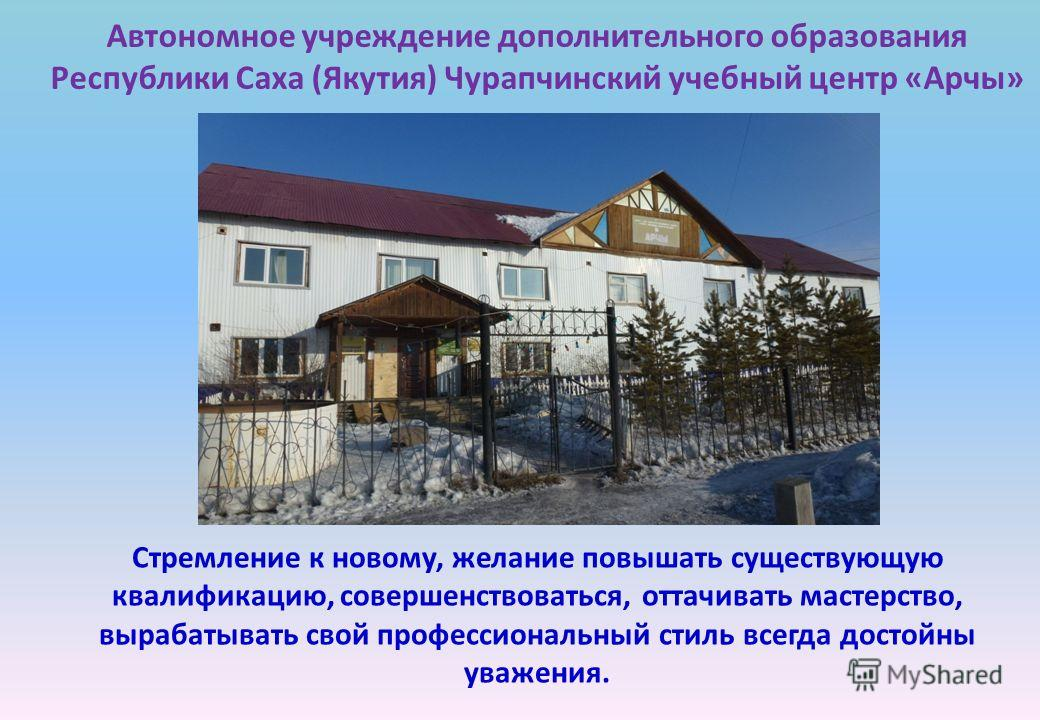 Автономное учреждение дополнительного образования Республики Саха (Якутия) Чурапчинский учебный центр «Арчы» Стремление к новому, желание повышать существующую квалификацию, совершенствоваться, оттачивать мастерство, вырабатывать свой профессиональны