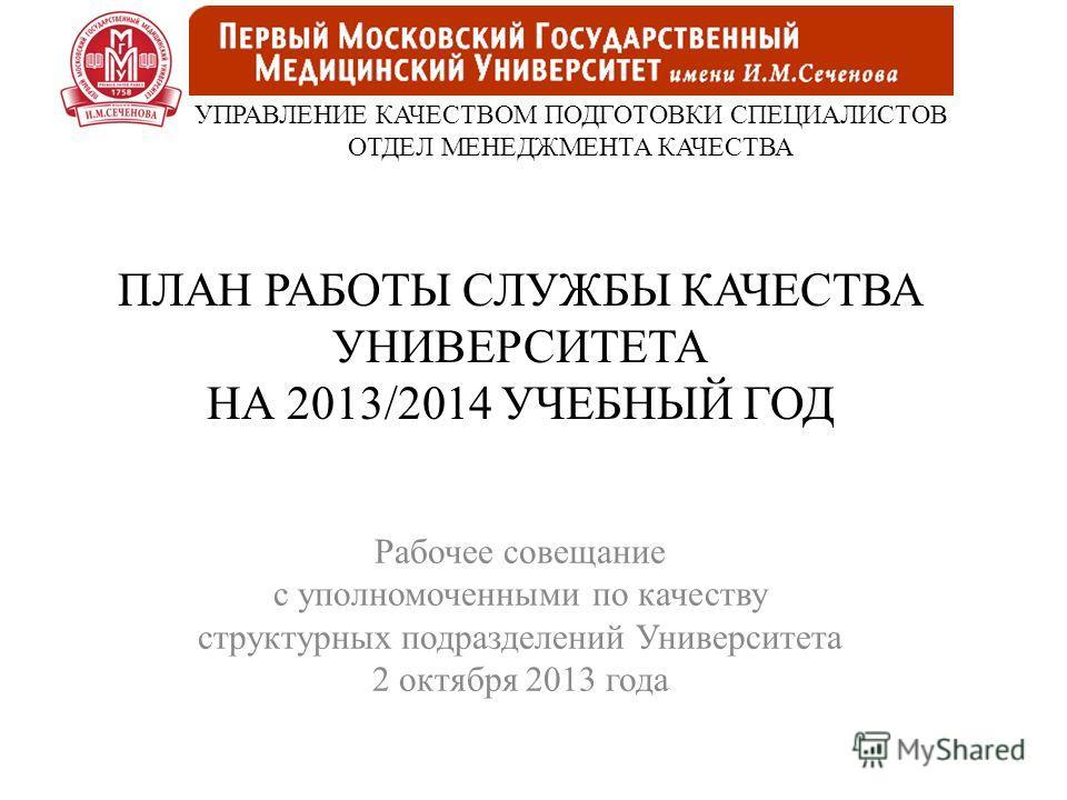 ПЛАН РАБОТЫ СЛУЖБЫ КАЧЕСТВА УНИВЕРСИТЕТА НА 2013/2014 УЧЕБНЫЙ ГОД Рабочее совещание с уполномоченными по качеству структурных подразделений Университета 2 октября 2013 года УПРАВЛЕНИЕ КАЧЕСТВОМ ПОДГОТОВКИ СПЕЦИАЛИСТОВ ОТДЕЛ МЕНЕДЖМЕНТА КАЧЕСТВА