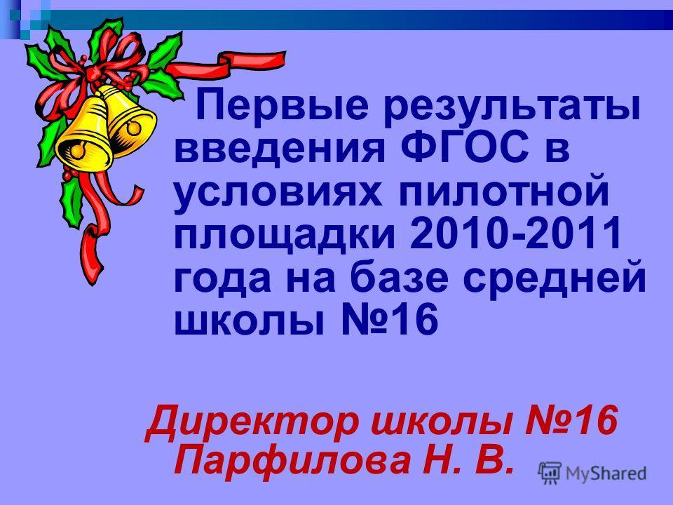 Первые результаты введения ФГОС в условиях пилотной площадки 2010-2011 года на базе средней школы 16 Директор школы 16 Парфилова Н. В.