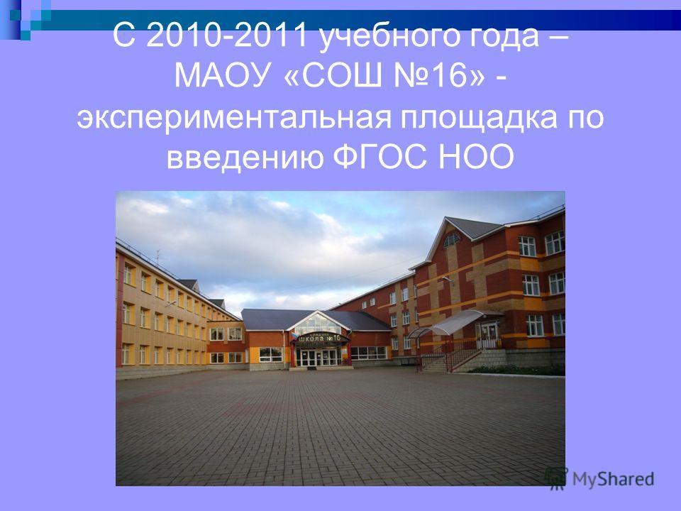 С 2010-2011 учебного года – МАОУ «СОШ 16» - экспериментальная площадка по введению ФГОС НОО