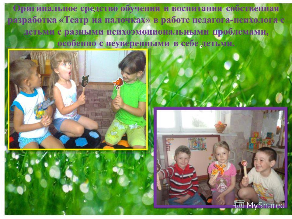 Оригинальное средство обучения и воспитания собственная разработка «Театр на палочках» в работе педагога-психолога с детьми с разными психоэмоциональными проблемами, особенно с неуверенными в себе детьми.