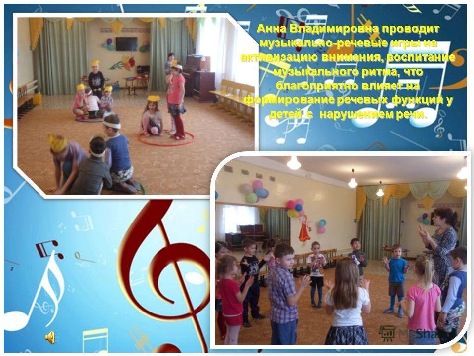 Анна Владимировна проводит музыкально-речевые игры на активизацию внимания, воспитание музыкального ритма, что благоприятно влияет на формирование речевых функций у детей с нарушением речи.