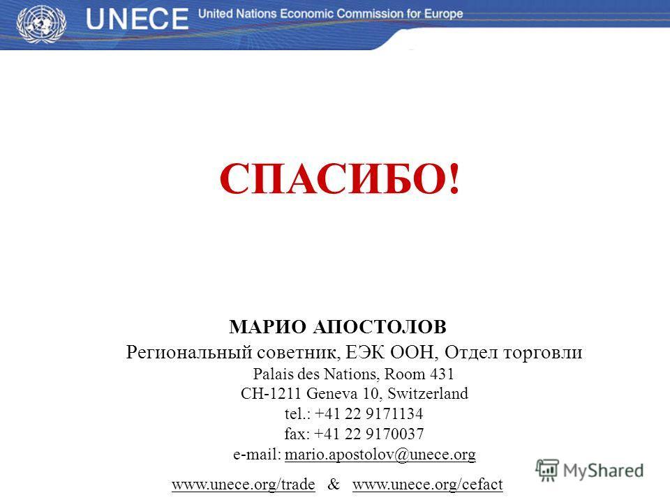 СПАСИБО! МАРИО АПОСТОЛОВ Региональный советник, ЕЭК ООН, Отдел торговли Palais des Nations, Room 431 CH-1211 Geneva 10, Switzerland tel.: +41 22 9171134 fax: +41 22 9170037 e-mail: mario.apostolov@unece.org www.unece.org/trade & www.unece.org/cefact