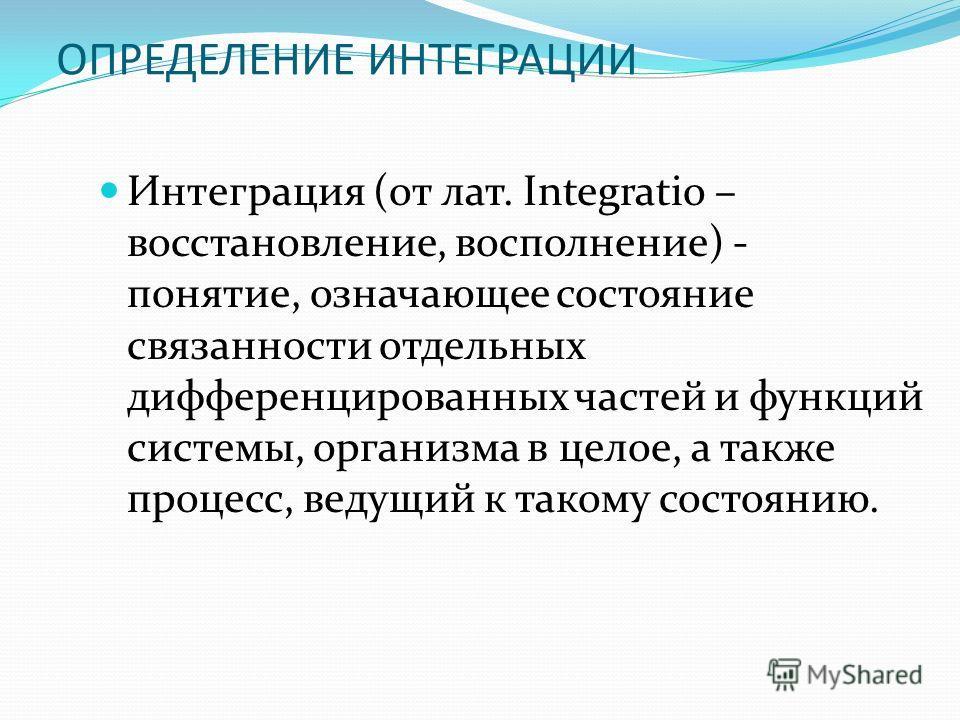 ОПРЕДЕЛЕНИЕ ИНТЕГРАЦИИ Интеграция (от лат. Integratio – восстановление, восполнение) - понятие, означающее состояние связанности отдельных дифференцированных частей и функций системы, организма в целое, а также процесс, ведущий к такому состоянию.