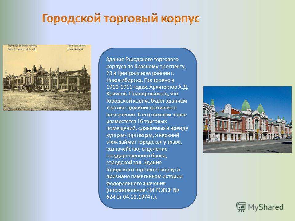 Здание Городского торгового корпуса по Красному проспекту, 23 в Центральном районе г. Новосибирска. Построено в 1910-1911 годах. Архитектор А.Д. Крячков. Планировалось, что Городской корпус будет зданием торгово-административного назначения. В его ни