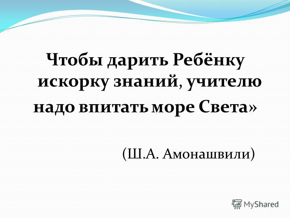 Чтобы дарить Ребёнку искорку знаний, учителю надо впитать море Света» (Ш.А. Амонашвили)