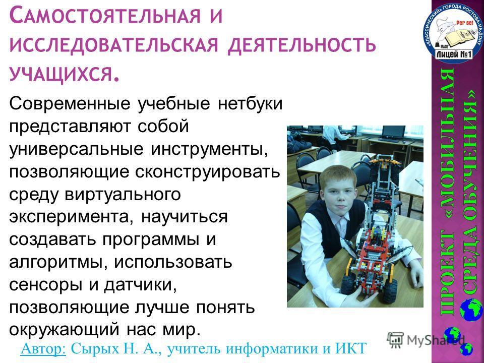 Автор: Сырых Н. А., учитель информатики и ИКТ Современные учебные нетбуки представляют собой универсальные инструменты, позволяющие сконструировать среду виртуального эксперимента, научиться создавать программы и алгоритмы, использовать сенсоры и дат