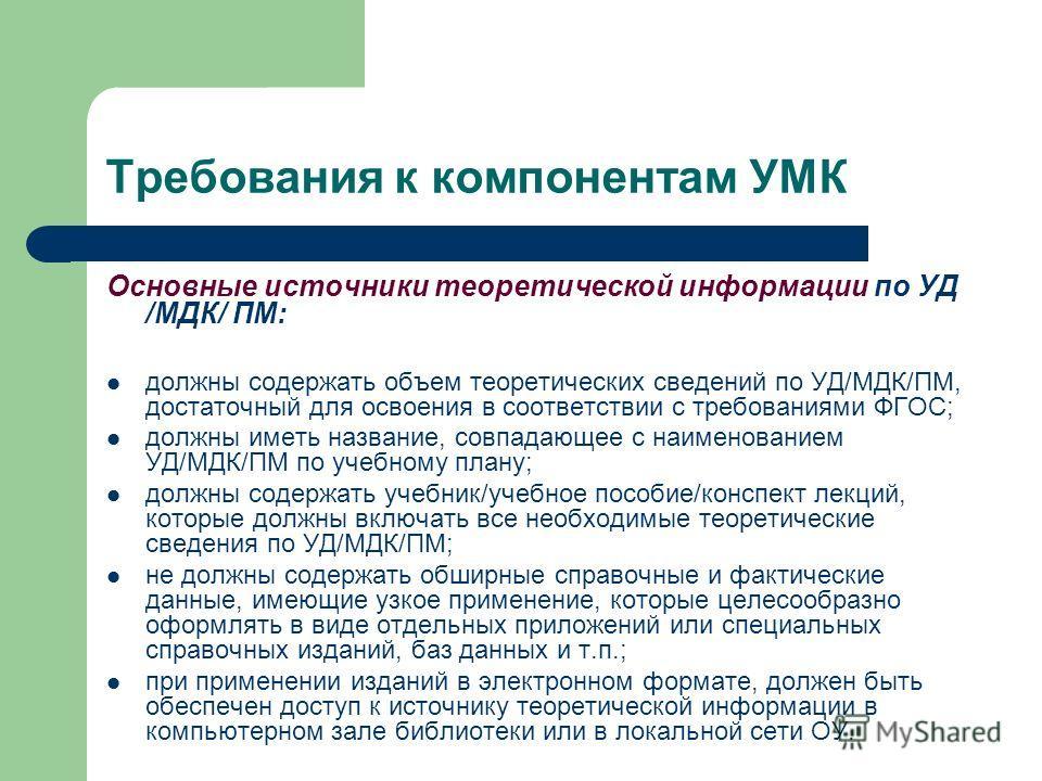 Требования к компонентам УМК Основные источники теоретической информации по УД /МДК/ ПМ: должны содержать объем теоретических сведений по УД/МДК/ПМ, достаточный для освоения в соответствии с требованиями ФГОС; должны иметь название, совпадающее с наи