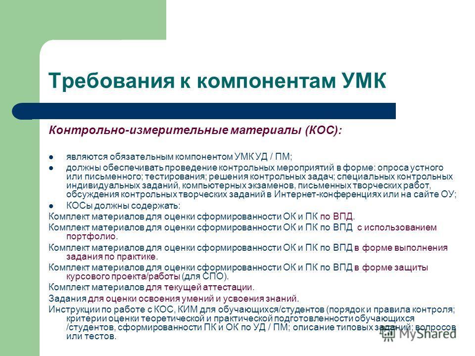 Требования к компонентам УМК Контрольно-измерительные материалы (КОС): являются обязательным компонентом УМК УД / ПМ; должны обеспечивать проведение контрольных мероприятий в форме: опроса устного или письменного; тестирования; решения контрольных за