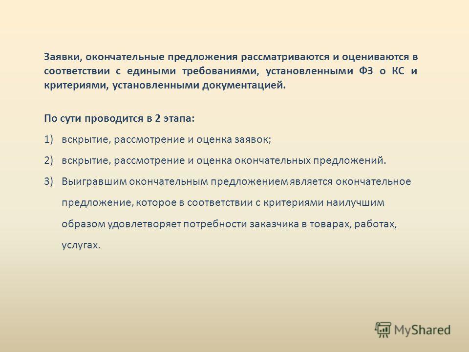 Заявки, окончательные предложения рассматриваются и оцениваются в соответствии с едиными требованиями, установленными ФЗ о КС и критериями, установленными документацией. По сути проводится в 2 этапа: 1)вскрытие, рассмотрение и оценка заявок; 2)вскрыт