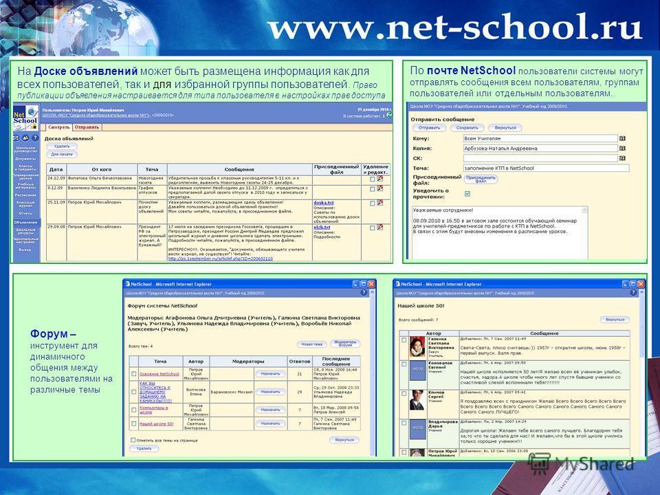 По почте NetSchool пользователи системы могут отправлять сообщения всем пользователям, группам пользователей или отдельным пользователям. Форум – оптимальная возможность для динамичного общения пользователей внутри системы. На Доске объявлений может