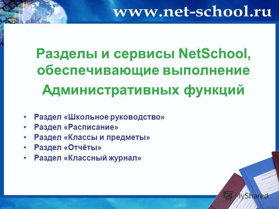 Разделы и сервисы NetSchool, обеспечивающие выполнение Административных функций Раздел «Школьное руководство» Раздел «Расписание» Раздел «Классы и предметы» Раздел «Отчёты» Раздел «Классный журнал»
