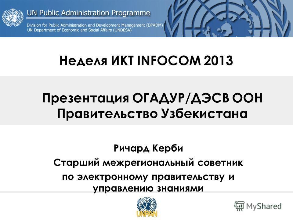 Неделя ИКТ INFOCOM 2013 Ричард Керби Старший межрегиональный советник по электронному правительству и управлению знаниями Презентация ОГАДУР/ДЭСВ ООН Правительство Узбекистана