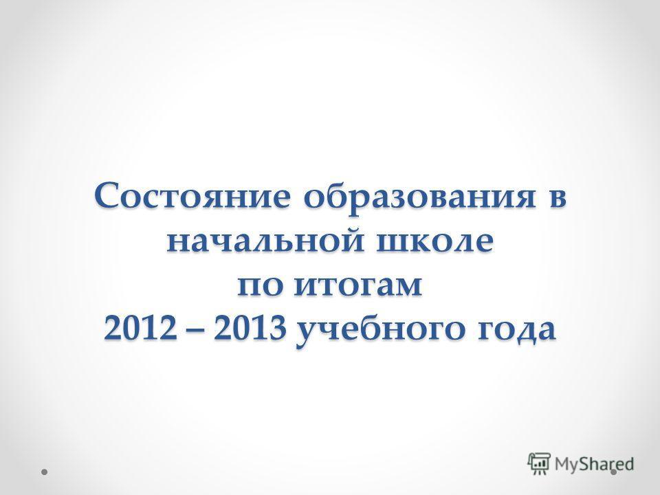 Состояние образования в начальной школе по итогам 2012 – 2013 учебного года