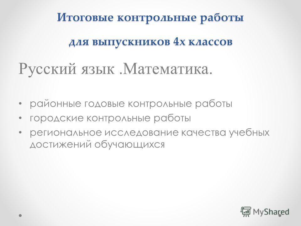 Итоговые контрольные работы для выпускников 4х классов Русский язык.Математика. районные годовые контрольные работы городские контрольные работы региональное исследование качества учебных достижений обучающихся