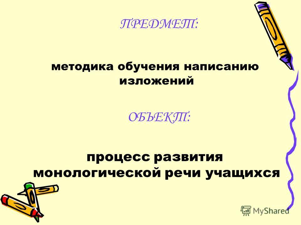 ПРЕДМЕТ: методика обучения написанию изложений ОБЪЕКТ: процесс развития монологической речи учащихся