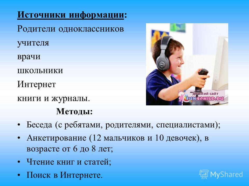 Источники информации: Родители одноклассников учителя врачи школьники Интернет книги и журналы. Методы: Беседа (с ребятами, родителями, специалистами); Анкетирование (12 мальчиков и 10 девочек), в возрасте от 6 до 8 лет; Чтение книг и статей; Поиск в