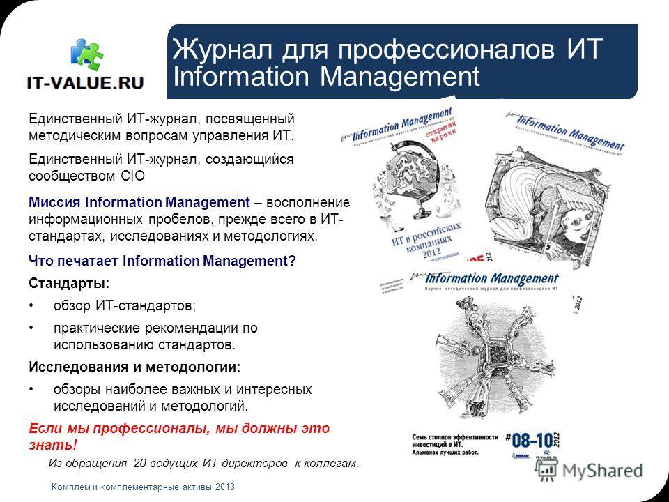 Журнал для профессионалов ИТ Information Management Комплем и комплементарные активы 2013 Единственный ИТ-журнал, посвященный методическим вопросам управления ИТ. Единственный ИТ-журнал, создающийся сообществом CIO Миссия Information Management – вос