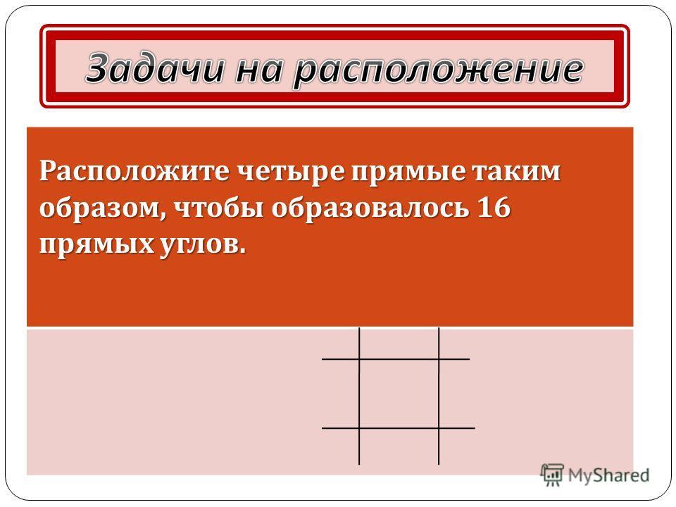 Расположите четыре прямые таким образом, чтобы образовалось 16 прямых углов.