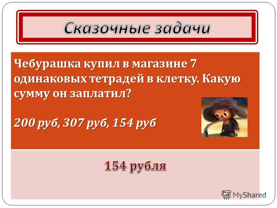 Чебурашка купил в магазине 7 одинаковых тетрадей в клетку. Какую сумму он заплатил ? 200 руб, 307 руб, 154 руб