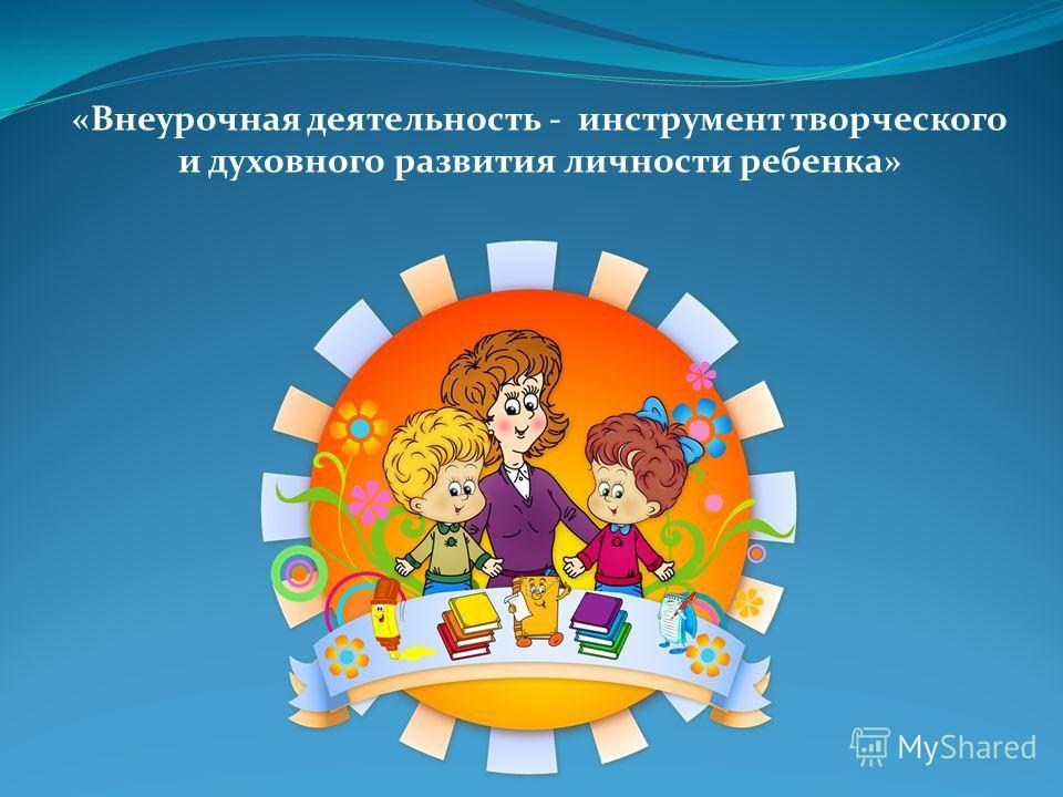 «Внеурочная деятельность - инструмент творческого и духовного развития личности ребенка»