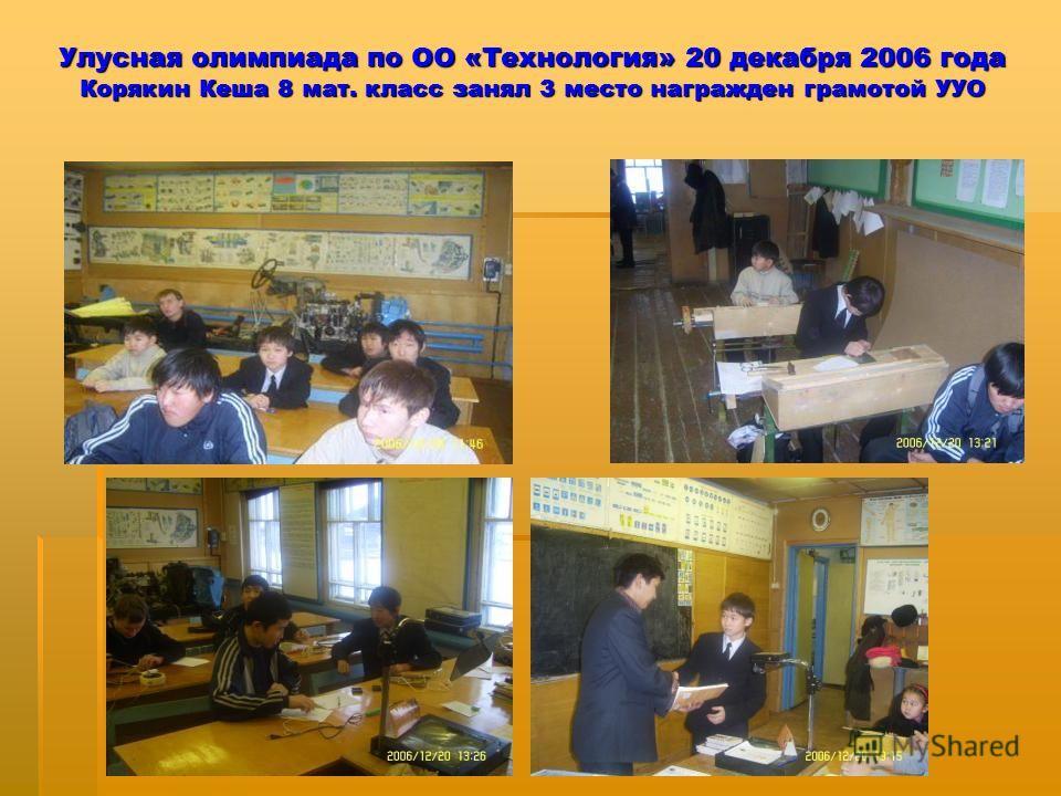Улусная олимпиада по ОО «Технология» 20 декабря 2006 года Корякин Кеша 8 мат. класс занял 3 место награжден грамотой УУО
