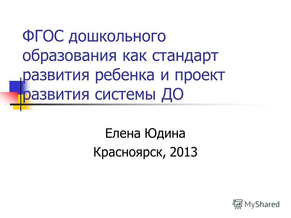 ФГОС дошкольного образования как стандарт развития ребенка и проект развития системы ДО Елена Юдина Красноярск, 2013