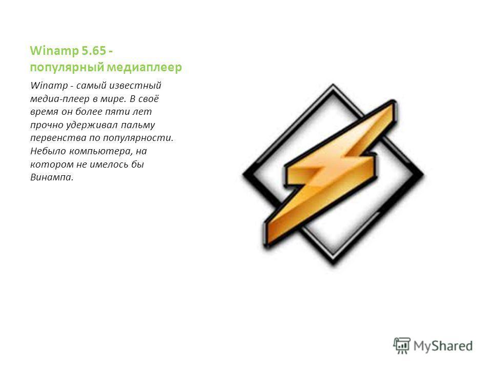 Winamp 5.65 - популярный медиаплеер Winamp - самый известный медиа-плеер в мире. В своё время он более пяти лет прочно удерживал пальму первенства по популярности. Небыло компьютера, на котором не имелось бы Винампа.