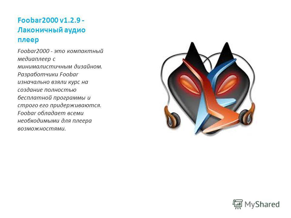 Foobar2000 v1.2.9 - Лаконичный аудио плеер Foobar2000 - это компактный медиаплеер с минималистичным дизайном. Разработчики Foobar изначально взяли курс на создание полностью бесплатной программы и строго его придерживаются. Foobar обладает всеми необ