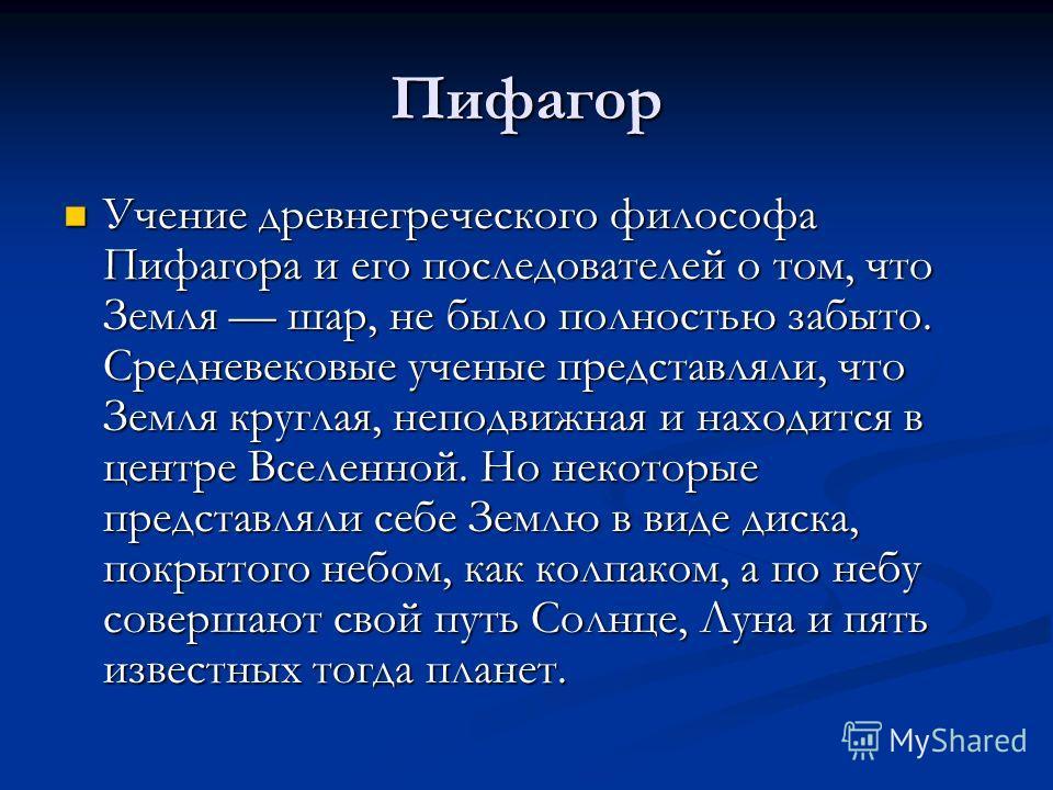 Пифагор Учение древнегреческого философа Пифагора и его последователей о том, что Земля шар, не было полностью забыто. Средневековые ученые представляли, что Земля круглая, неподвижная и находится в центре Вселенной. Но некоторые представляли себе