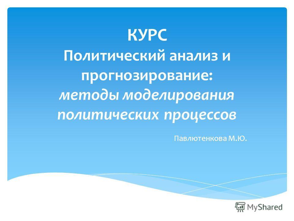 КУРС Политический анализ и прогнозирование: методы моделирования политических процессов Павлютенкова М.Ю.