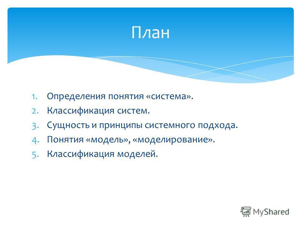 1.Определения понятия «система». 2.Классификация систем. 3.Сущность и принципы системного подхода. 4.Понятия «модель», «моделирование». 5.Классификация моделей. План