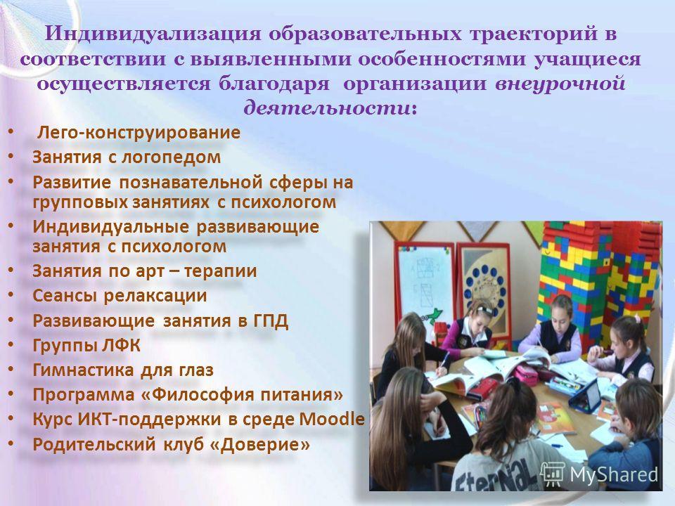 Индивидуализация образовательных траекторий в соответствии с выявленными особенностями учащиеся осуществляется благодаря организации внеурочной деятельности: Лего-конструирование Занятия с логопедом Развитие познавательной сферы на групповых занятиях