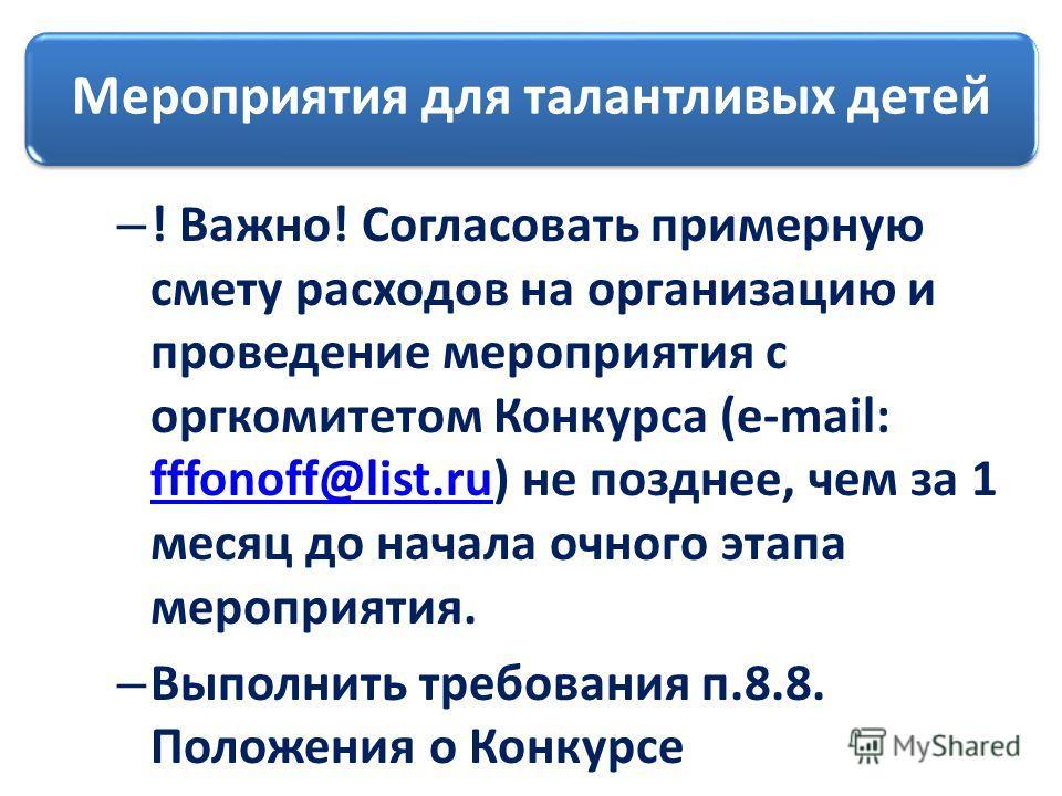 Мероприятия для талантливых детей – ! Важно! Согласовать примерную смету расходов на организацию и проведение мероприятия с оргкомитетом Конкурса (e-mail: fffonoff@list.ru) не позднее, чем за 1 месяц до начала очного этапа мероприятия. fffonoff@list.