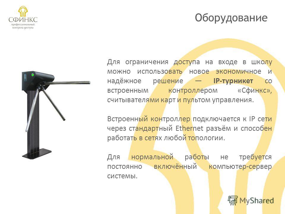 Оборудование Для ограничения доступа на входе в школу можно использовать новое экономичное и надёжное решение IP-турникет со встроенным контроллером «Сфинкс», считывателями карт и пультом управления. Встроенный контроллер подключается к IP сети через
