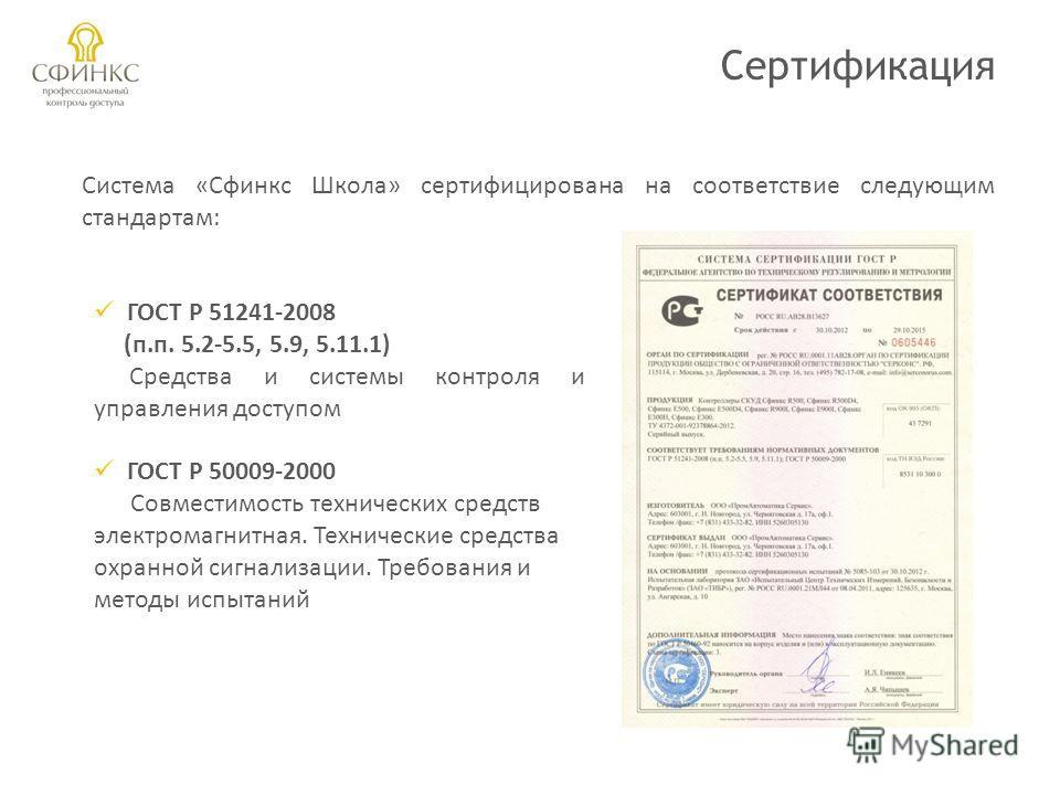 Сертификация Система «Сфинкс Школа» сертифицирована на соответствие следующим стандартам: ГОСТ Р 51241-2008 (п.п. 5.2-5.5, 5.9, 5.11.1) Средства и системы контроля и управления доступом ГОСТ Р 50009-2000 Совместимость технических средств электромагни