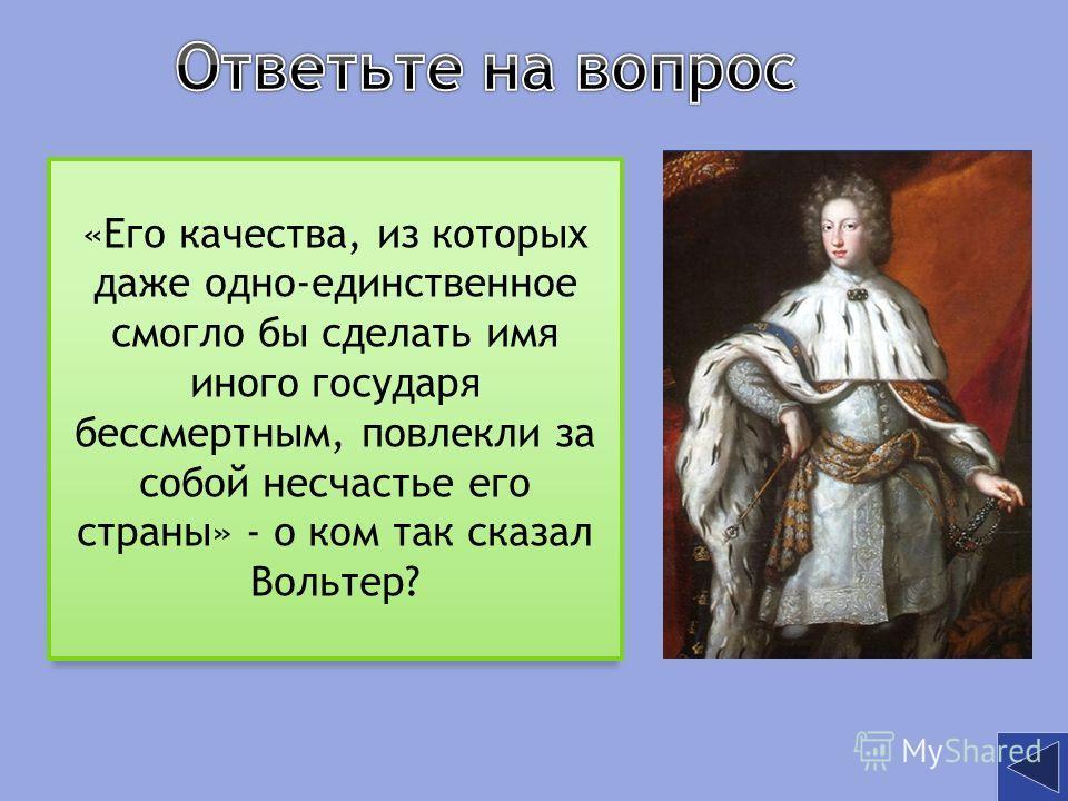 «Его качества, из которых даже одно-единственное смогло бы сделать имя иного государя бессмертным, повлекли за собой несчастье его страны» - о ком так сказал Вольтер?