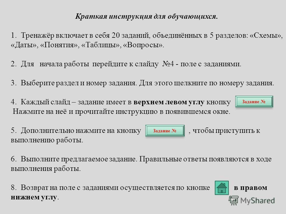 Краткая инструкция для обучающихся. 1. Тренажёр включает в себя 20 заданий, объединённых в 5 разделов: «Схемы», «Даты», «Понятия», «Таблицы», «Вопросы». 2. Для начала работы перейдите к слайду 4 - поле с заданиями. 3. Выберите раздел и номер задания.