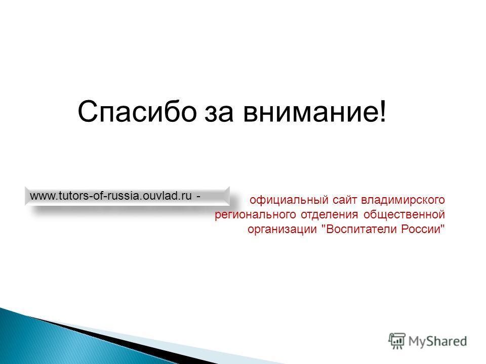 Спасибо за внимание! www.tutors-of-russia.ouvlad.ru - официальный сайт владимирского регионального отделения общественной организации Воспитатели России