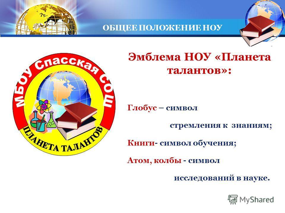 LOGO Эмблема НОУ «Планета талантов»: Глобус – символ стремления к знаниям; Книги- символ обучения; Атом, колбы - символ исследований в науке. ОБЩЕЕ ПОЛОЖЕНИЕ НОУ