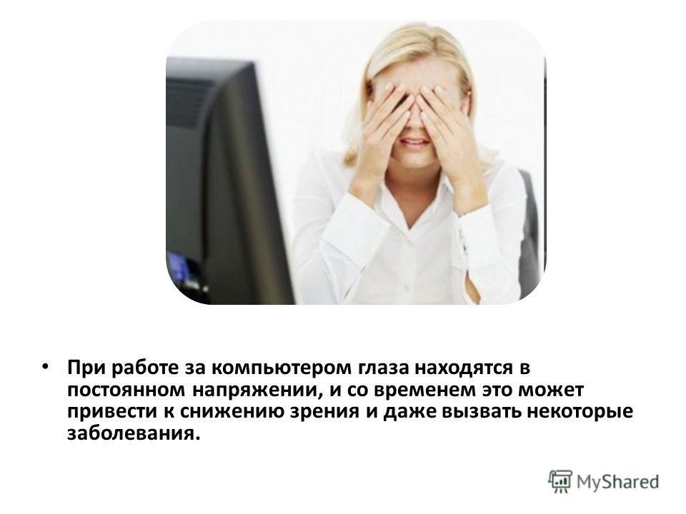 При работе за компьютером глаза находятся в постоянном напряжении, и со временем это может привести к снижению зрения и даже вызвать некоторые заболевания.