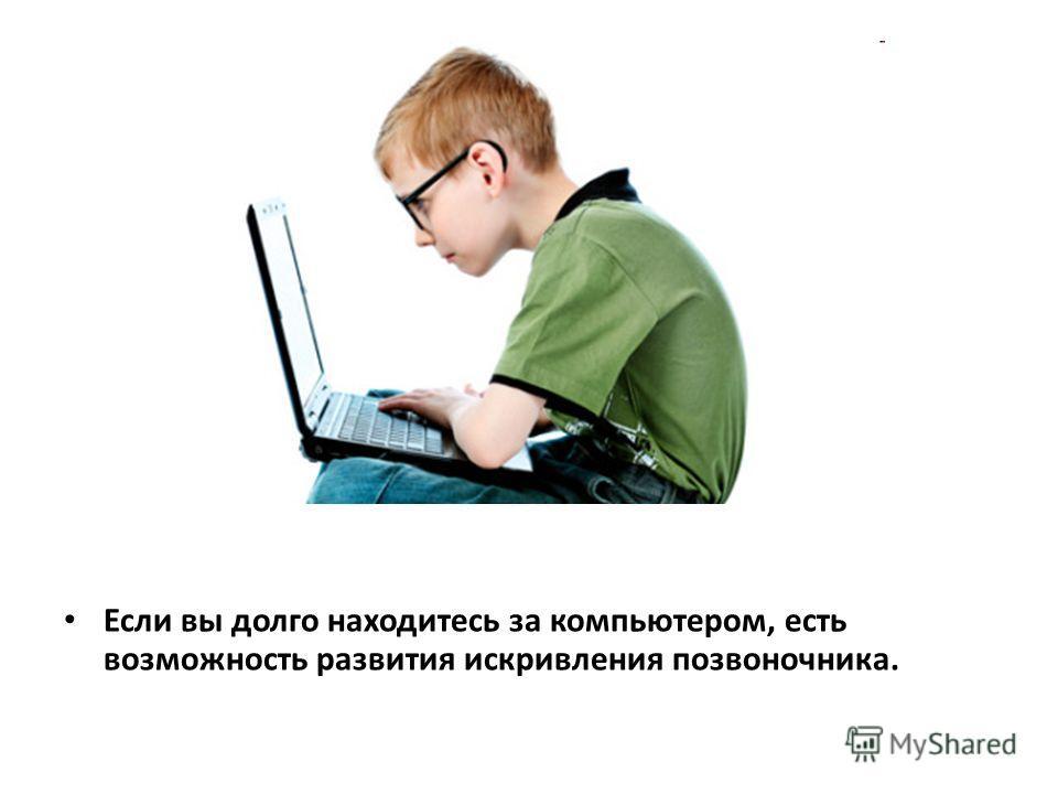 Если вы долго находитесь за компьютером, есть возможность развития искривления позвоночника.