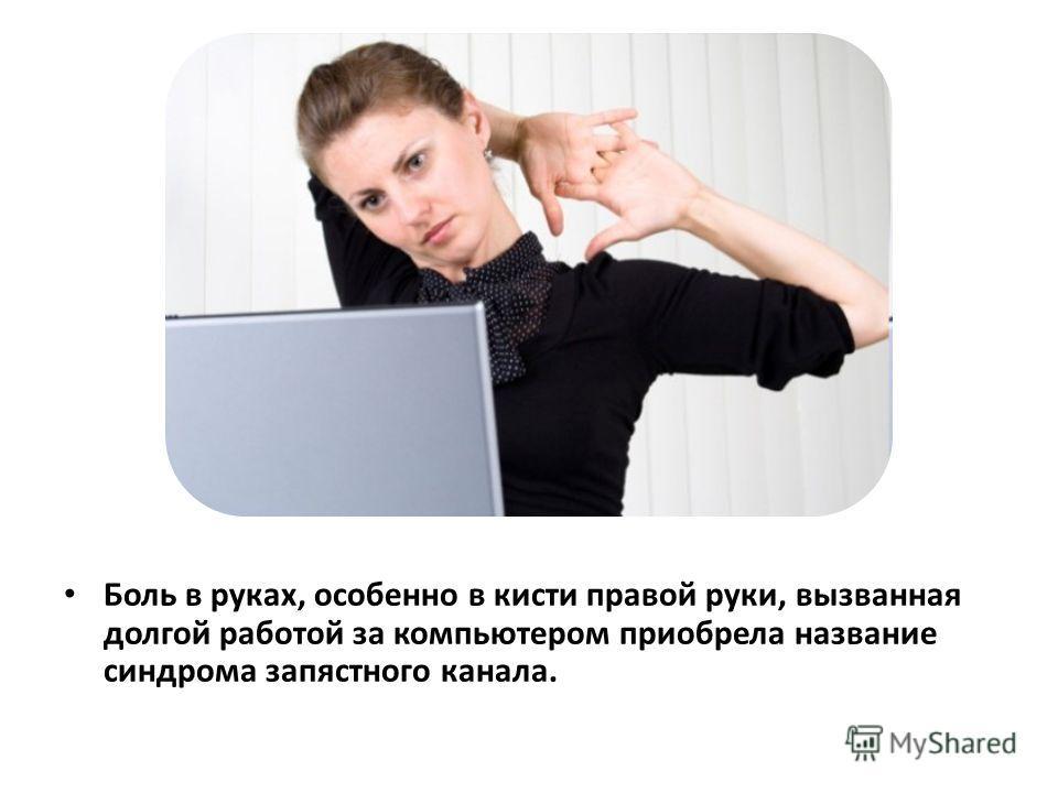Боль в руках, особенно в кисти правой руки, вызванная долгой работой за компьютером приобрела название синдрома запястного канала.
