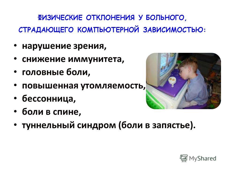 ФИЗИЧЕСКИЕ ОТКЛОНЕНИЯ У БОЛЬНОГО, СТРАДАЮЩЕГО КОМПЬЮТЕРНОЙ ЗАВИСИМОСТЬЮ: нарушение зрения, нарушение зрения, снижение иммунитета, снижение иммунитета, головные боли, головные боли, повышенная утомляемость, повышенная утомляемость, бессонница, бессонн