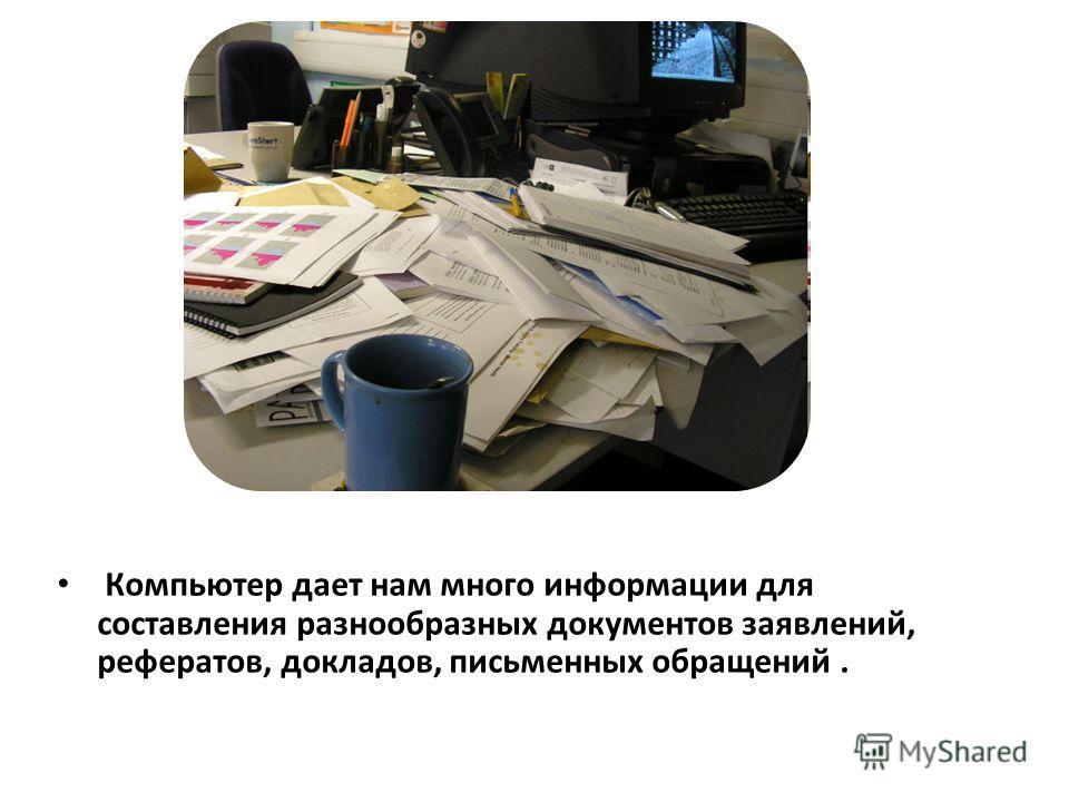 Компьютер дает нам много информации для составления разнообразных документов заявлений, рефератов, докладов, письменных обращений.