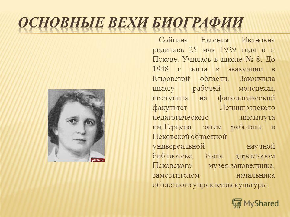 Сойгина Евгения Ивановна родилась 25 мая 1929 года в г. Пскове. Училась в школе 8. До 1948 г. жила в эвакуации в Кировской области. Закончила школу рабочей молодежи, поступила на филологический факультет Ленинградского педагогического института им.Ге