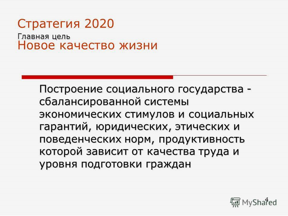4 Главная цель Стратегия 2020 Главная цель Новое качество жизни Построение социального государства - сбалансированной системы экономических стимулов и социальных гарантий, юридических, этических и поведенческих норм, продуктивность которой зависит от