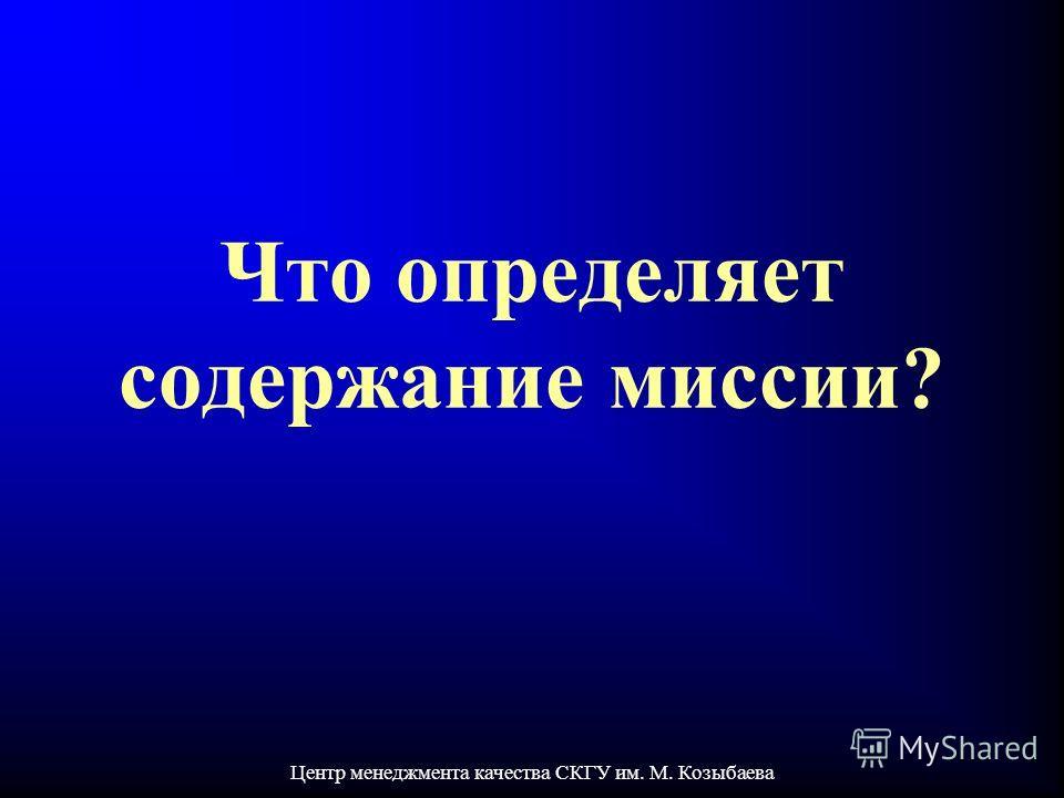 Центр менеджмента качества СКГУ им. М. Козыбаева Что определяет содержание миссии?